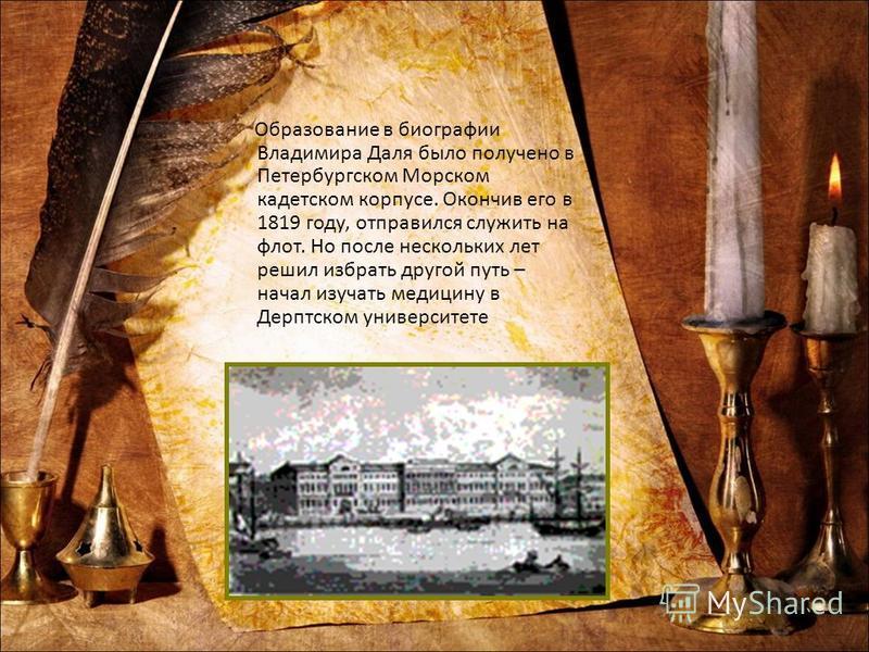Образование в биографии Владимира Даля было получено в Петербургском Морском кадетском корпусе. Окончив его в 1819 году, отправился служить на флот. Но после нескольких лет решил избрать другой путь – начал изучать медицину в Дерптском университете