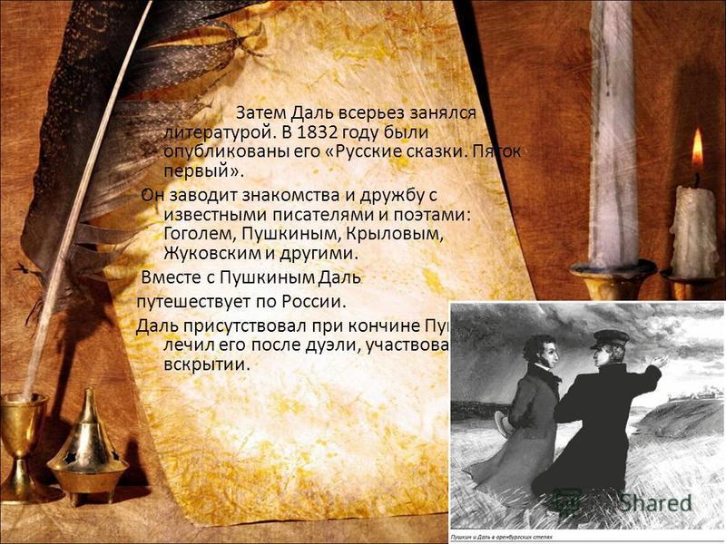 Затем Даль всерьез занялся литературой. В 1832 году были опубликованы его «Русские сказки. Пяток первый». Он заводит знакомства и дружбу с известными писателями и поэтами: Гоголем, Пушкиным, Крыловым, Жуковским и другими. Вместе с Пушкиным Даль путеш