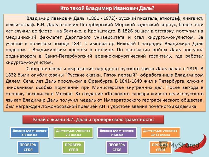Владимир Иванович Даль (1801 - 1872)- русский писатель, этнограф, лингвист, лексикограф. В.И. Даль окончил Петербургский Морской кадетский корпус, более пяти лет служил во флоте - на Балтике, в Кронштадте. В 1826 вышел в отставку, поступил на медицин