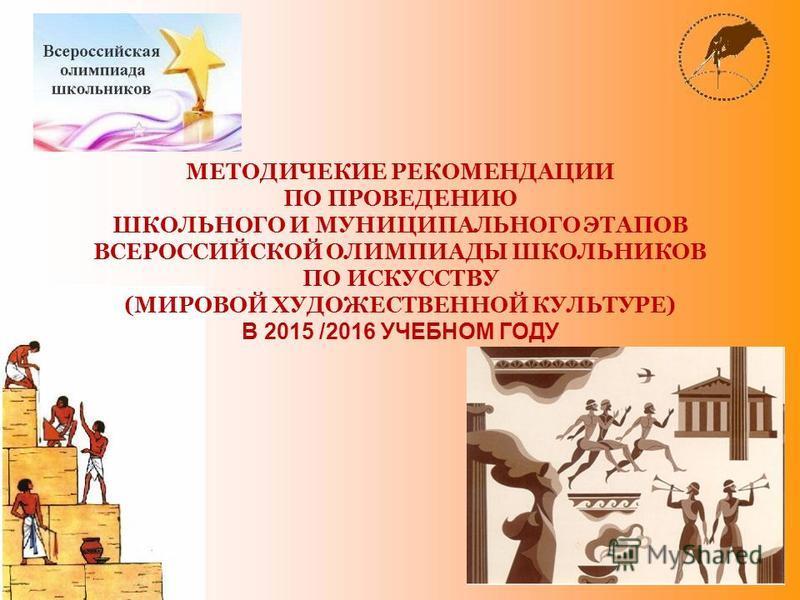МЕТОДИЧЕКИЕ РЕКОМЕНДАЦИИ ПО ПРОВЕДЕНИЮ ШКОЛЬНОГО И МУНИЦИПАЛЬНОГО ЭТАПОВ ВСЕРОССИЙСКОЙ ОЛИМПИАДЫ ШКОЛЬНИКОВ ПО ИСКУССТВУ (МИРОВОЙ ХУДОЖЕСТВЕННОЙ КУЛЬТУРЕ) В 2015 /2016 УЧЕБНОМ ГОДУ