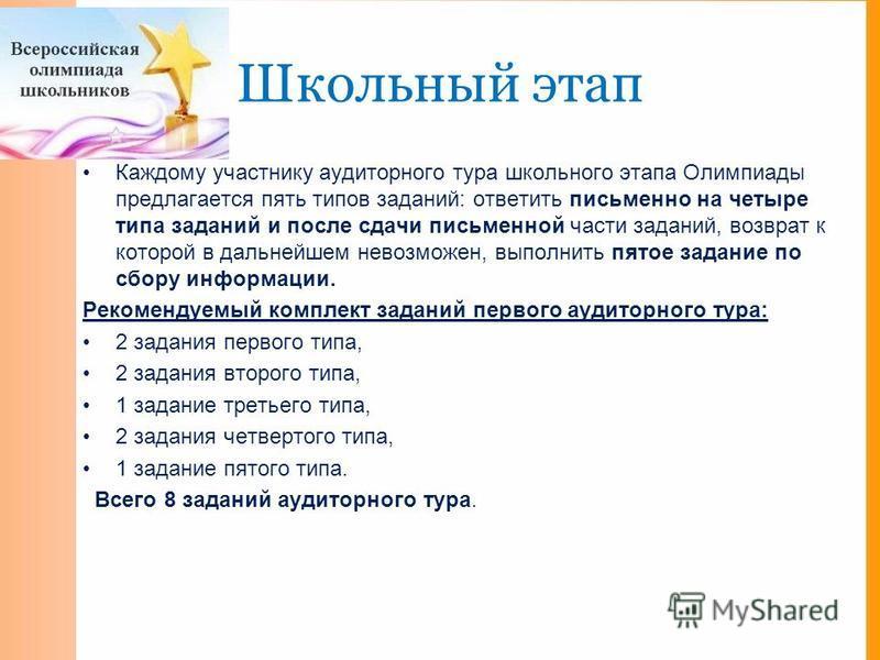 Школьный этап Каждому участнику аудиторного тура школьного этапа Олимпиады предлагается пять типов заданий: ответить письменно на четыре типа заданий и после сдачи письменной части заданий, возврат к которой в дальнейшем невозможен, выполнить пятое з