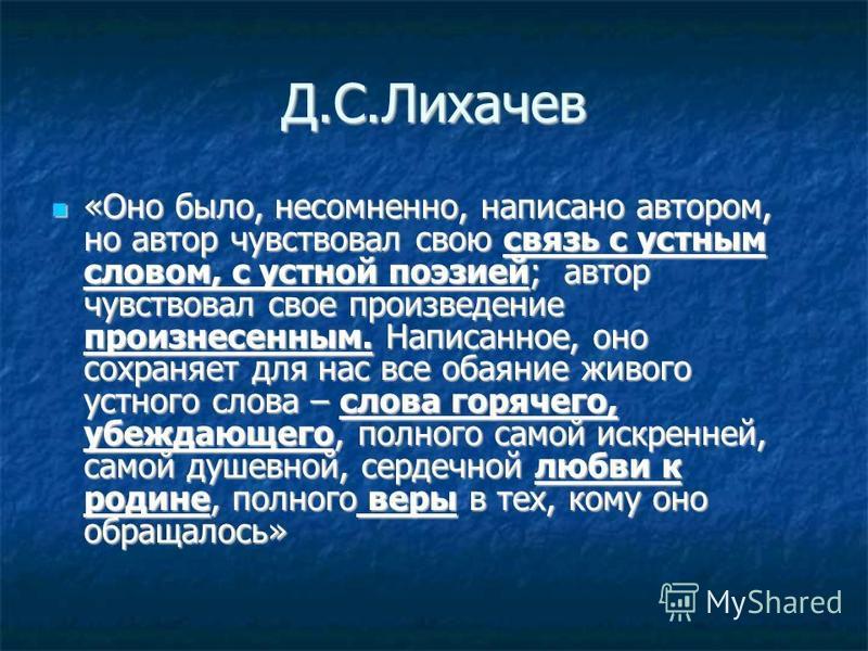 Д.С.Лихачев «Оно было, несомненно, написано автором, но автор чувствовал свою связь с устным словом, с устной поэзией; автор чувствовал свое произведение произнесенным. Написанное, оно сохраняет для нас все обаяние живого устного слова – слова горяче