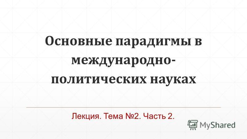 Основные парадигмы в международно- политических науках Лекция. Тема 2. Часть 2.