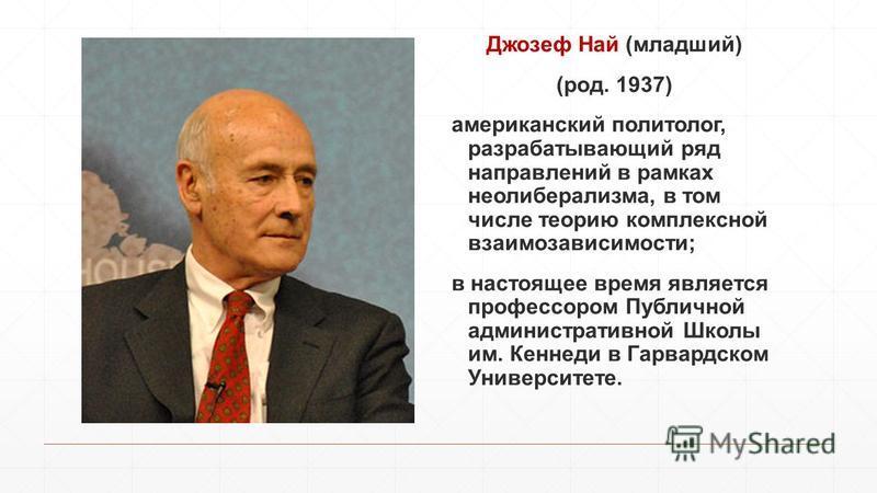 Джозеф Най (младший) (род. 1937) американский политолог, разрабатывающий ряд направлений в рамках неолиберализма, в том числе теорию комплексной взаимозависимости; в настоящее время является профессором Публичной административной Школы им. Кеннеди в
