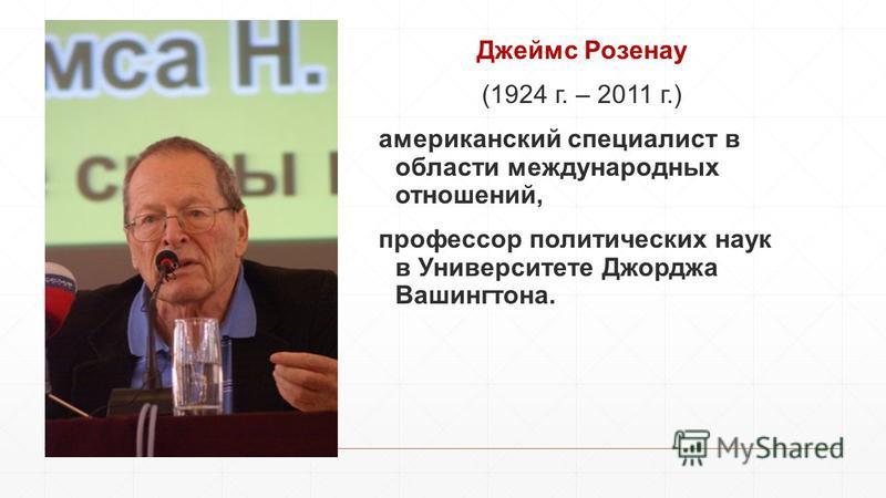 Джеймс Розенау (1924 г. – 2011 г.) американский специалист в области международных отношений, профессор политических наук в Университете Джорджа Вашингтона.