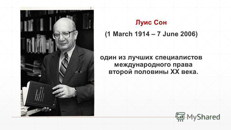 Луис Сон (1 March 1914 – 7 June 2006) один из лучших специалистов международного права второй половины ХХ века.