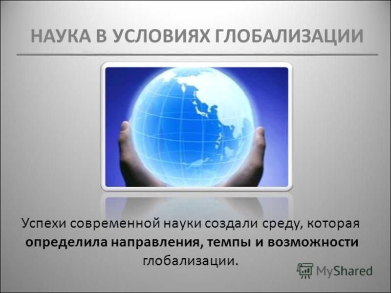 НАУКА В УСЛОВИЯХ ГЛОБАЛИЗАЦИИ Успехи современной науки создали среду, которая определила направления, темпы и возможности глобализации.