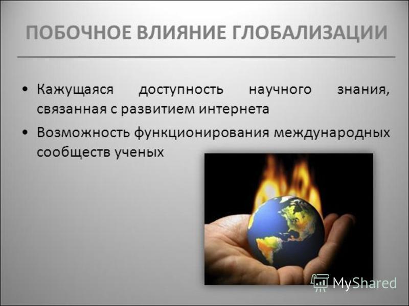 ПОБОЧНОЕ ВЛИЯНИЕ ГЛОБАЛИЗАЦИИ Кажущаяся доступность научного знания, связанная с развитием интернета Возможность функционирования международных сообществ ученых