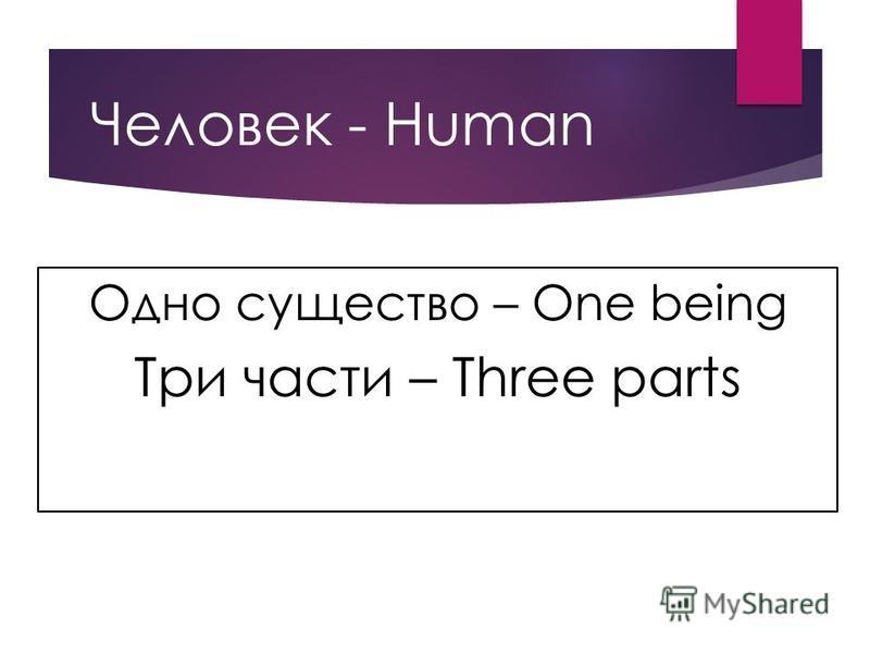 Человек - Human Одно существо – One being Три части – Three parts