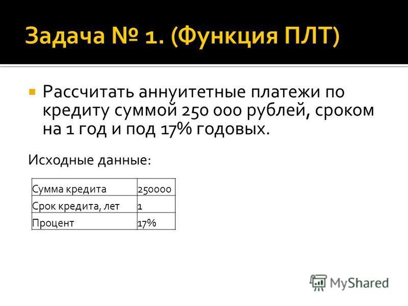 Рассчитать аннуитетные платежи по кредиту суммой 250 000 рублей, сроком на 1 год и под 17% годовых. Исходные данные: Сумма кредита 250000 Срок кредита, лет 1 Процент 17%