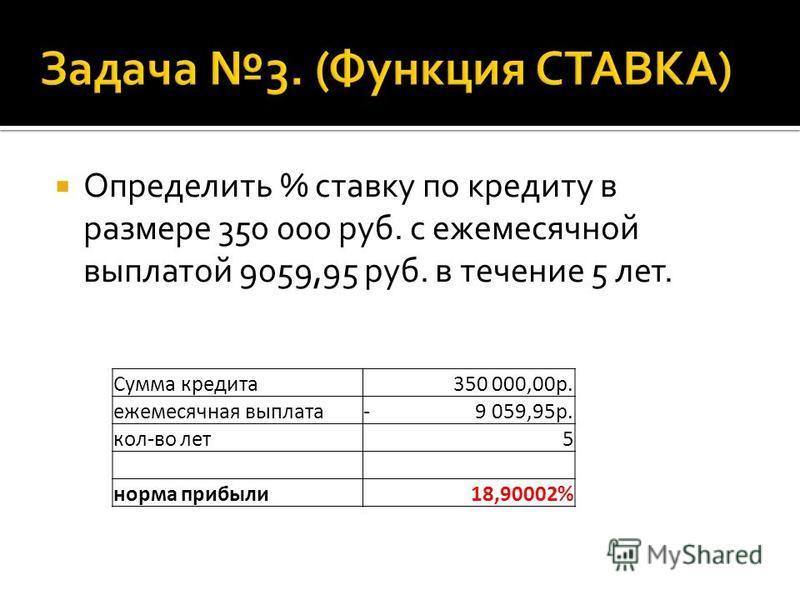 Определить % ставку по кредиту в размере 350 000 руб. с ежемесячной выплатой 9059,95 руб. в течение 5 лет. Сумма кредита 350 000,00 р. ежемесячная выплата- 9 059,95 р. кол-во лет 5 норма прибыли 18,90002%