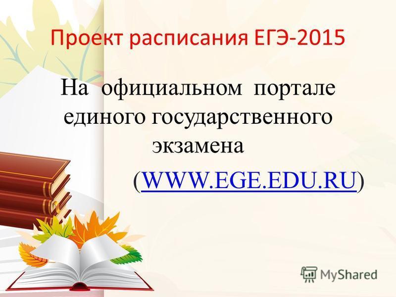 Проект расписания ЕГЭ-2015 На официальном портале единого государственного экзамена (WWW.EGE.EDU.RU)