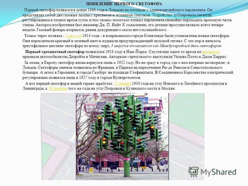 ПОЯВЛЕНИЕ ПЕРВОГО СВЕТОФОРА Первый светофор появился в конце 1868 года в Лондоне на площади у здания английского парламента. Он представлял собой две газовые лампы с красными и зелеными стеклами. Устройство дублировало сигналы регулировщика в темное