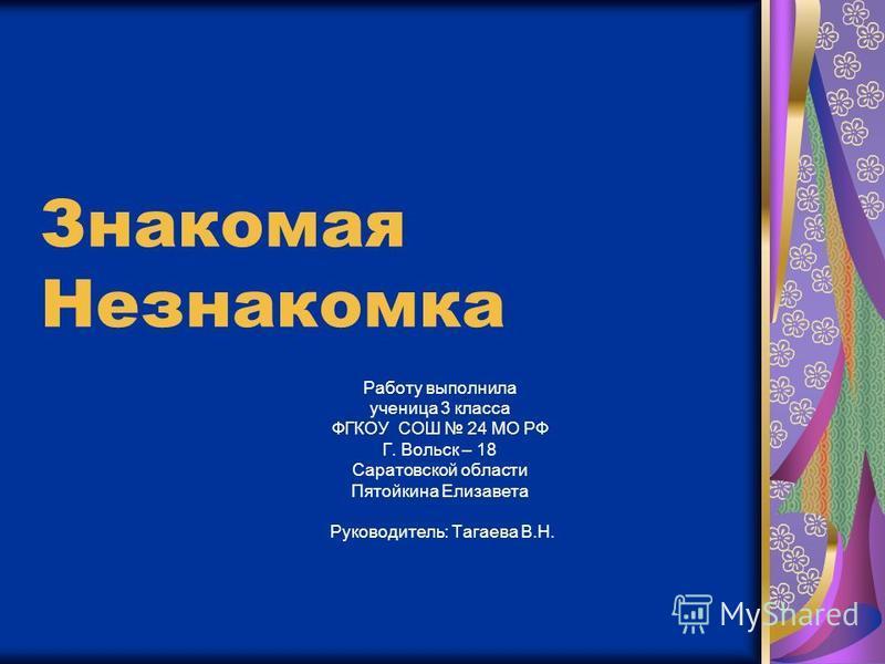 Знакомая Незнакомка Работу выполнила ученица 3 класса ФГКОУ СОШ 24 МО РФ Г. Вольск – 18 Саратовской области Пятойкина Елизавета Руководитель: Тагаева В.Н.