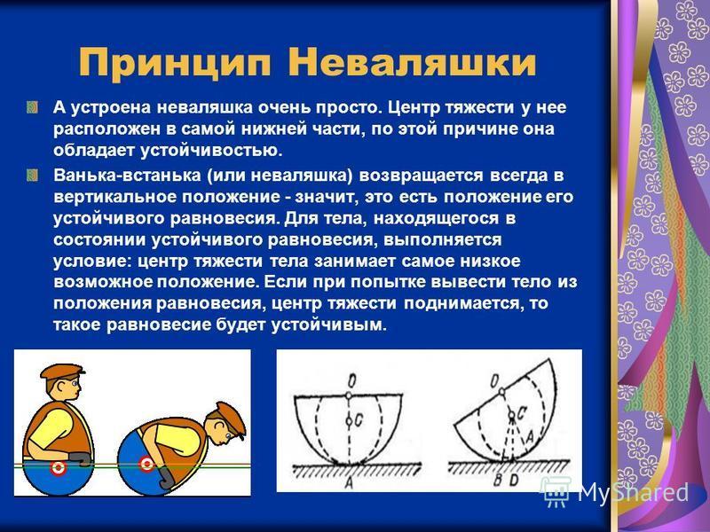 Принцип Неваляшки А устроена неваляшка очень просто. Центр тяжести у нее расположен в самой нижней части, по этой причине она обладает устойчивостью. Ванька-встанька (или неваляшка) возвращается всегда в вертикальное положение - значит, это есть поло