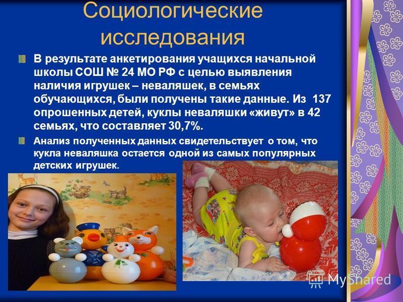 Социологические исследования В результате анкетирования учащихся начальной школы СОШ 24 МО РФ с целью выявления наличия игрушек – неваляшек, в семьях обучающихся, были получены такие данные. Из 137 опрошенных детей, куклы неваляшки «живут» в 42 семья