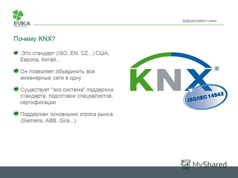 Почему KNX? Это стандарт (ISO, EN, CZ...) США, Европа, Китай... Он позволяет объединить все инженерные сети в одну Существует