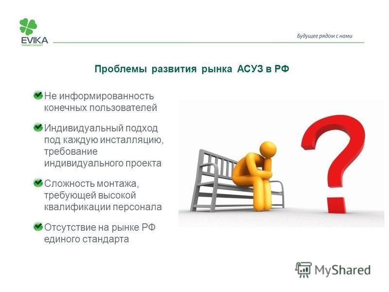 Проблемы развития рынка АСУЗ в РФ Не информированность конечных пользователей Индивидуальный подход под каждую инсталляцию, требование индивидуального проекта Сложность монтажа, требующей высокой квалификации персонала Отсутствие на рынке РФ единого