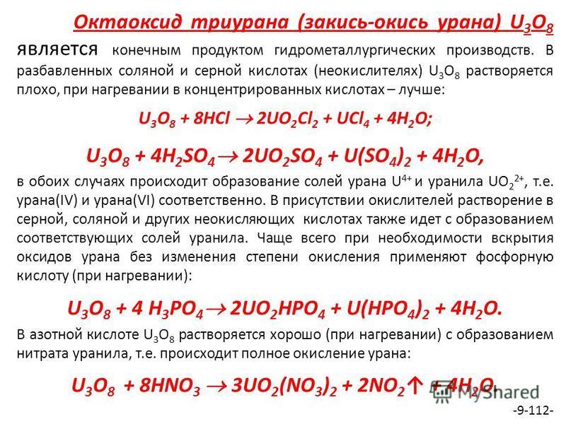 Октаоксид триурана (закись-окись урана) U 3 O 8 является конечным продуктом гидрометаллургических производств. В разбавленных соляной и серной кислотах (неокислителях) U 3 O 8 растворяется плохо, при нагревании в концентрированных кислотах – лучше: U