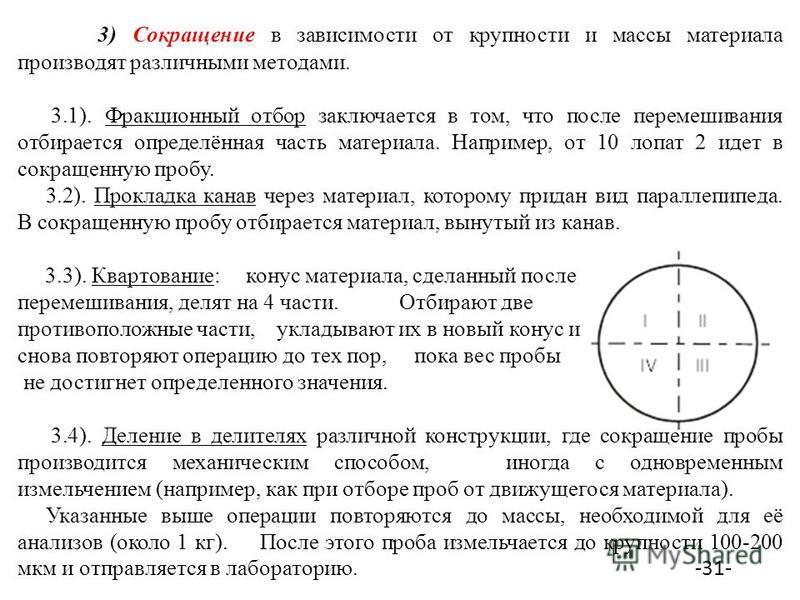 3) Сокращение в зависимости от крупности и массы материала производят различными методами. 3.1). Фракционный отбор заключается в том, что после перемешивания отбирается определённая часть материала. Например, от 10 лопат 2 идет в сокращенную пробу. 3