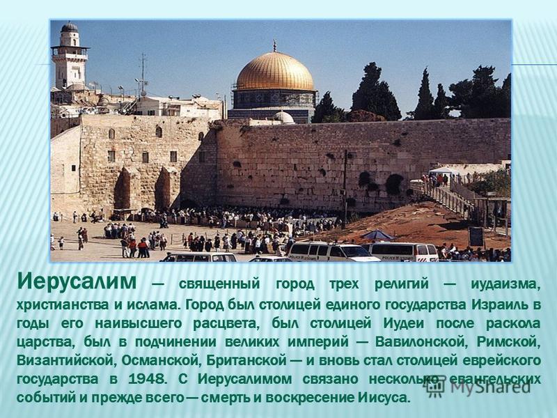 Иерусалим священный город трех религий иудаизма, христианства и ислама. Город был столицей единого государства Израиль в годы его наивысшего расцвета, был столицей Иудеи после раскола царства, был в подчинении великих империй Вавилонской, Римской, Ви