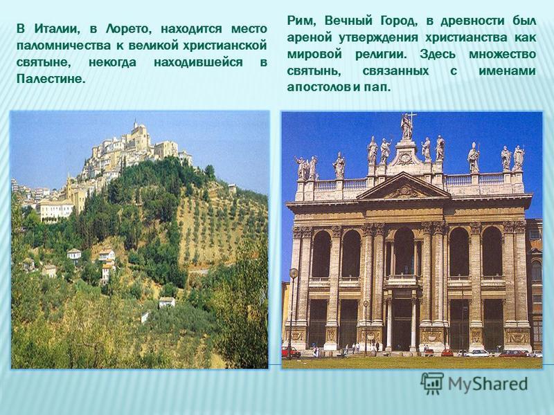 В Италии, в Лорето, находится место паломничества к великой христианской святыне, некогда находившейся в Палестине. Рим, Вечный Город, в древности был ареной утверждения христианства как мировой религии. Здесь множество святынь, связанных с именами а