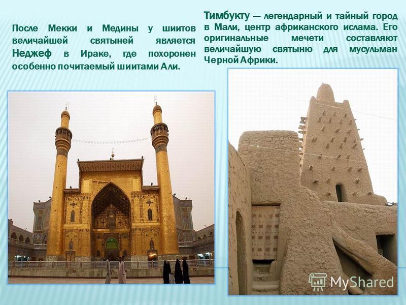 После Мекки и Медины у шиитов величайшей святыней является Неджеф в Ираке, где похоронен особенно почитаемый шиитами Али. Тимбукту легендарный и тайный город в Мали, центр африканского ислама. Его оригинальные мечети составляют величайшую святыню для