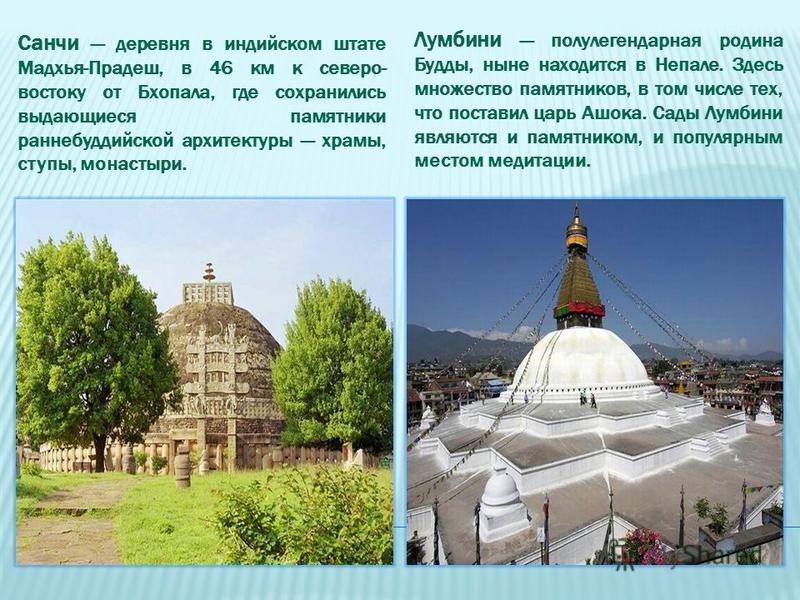 Санчи деревня в индийском штате Мадхья-Прадеш, в 46 км к северо- востоку от Бхопала, где сохранились выдающиеся памятники ранние буддийской архитектуры храмы, ступы, монастыри. Лумбини полулегендарная родина Будды, ныне находится в Непале. Здесь множ