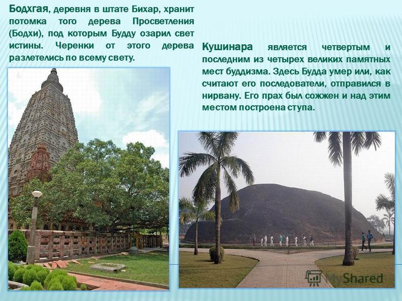 Бодхгая, деревня в штате Бихар, хранит потомка того дерева Просветления (Бодхи), под которым Будду озарил свет истины. Черенки от этого дерева разлетелись по всему свету. Кушинара является четвертым и последним из четырех великих памятных мест буддиз