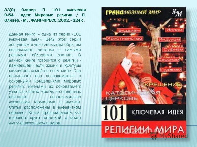 Э3(0) Оливер П. 101 ключевая О-54 идея: Мировые религии / П. Оливер. - М. : ФАИР-ПРЕСС, 2002. - 224 с. Данная книга – одна из серии «101 ключевая идея». Цель этой серии доступным и увлекательным образом познакомить читателя с самыми разными областями