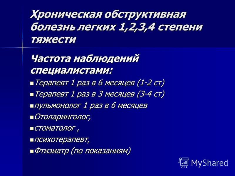 Хроническая обструктивная болезнь легких 1,2,3,4 степени тяжести Частота наблюдений специалистами: Терапевт 1 раз в 6 месяцев (1-2 ст) Терапевт 1 раз в 6 месяцев (1-2 ст) Терапевт 1 раз в 3 месяцев (3-4 ст) Терапевт 1 раз в 3 месяцев (3-4 ст) пульмон