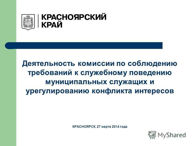 Деятельность комиссии по соблюдению требований к служебному поведению муниципальных служащих и урегулированию конфликта интересов КРАСНОЯРСК, 27 марта 2014 года