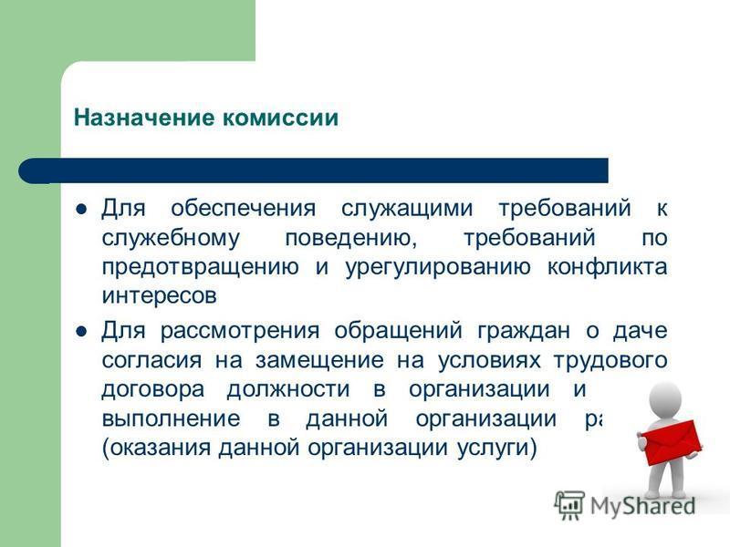 Назначение комиссии Для обеспечения служащими требований к служебному поведению, требований по предотвращению и урегулированию конфликта интересов Для рассмотрения обращений граждан о даче согласия на замещение на условиях трудового договора должност