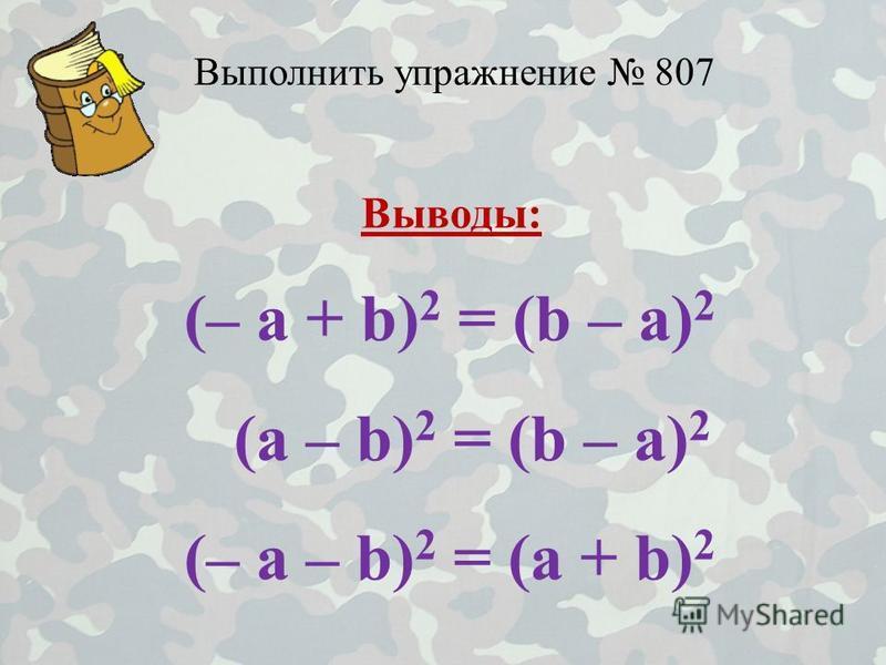 Выполнить упражнение 807 Выводы: (– a + b) 2 = (b – a) 2 (a – b) 2 = (b – a) 2 (– a – b) 2 = (a + b) 2