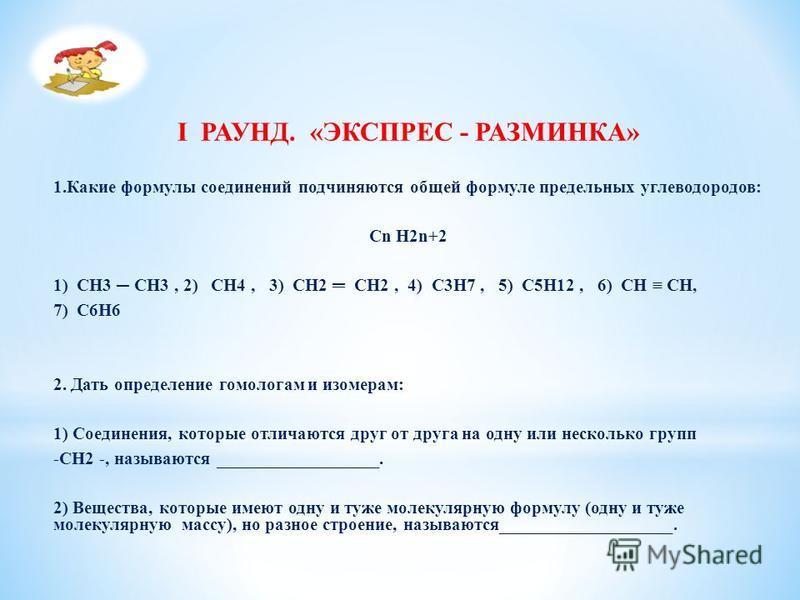 I РАУНД. «ЭКСПРЕС - РАЗМИНКА» 1. Какие формулы соединений подчиняются общей формуле предельных углеводородов: Cn H2n+2 1) CH3 CH3, 2) CH4, 3) CH2 CH2, 4) C3H7, 5) C5H12, 6) CH CH, 7) C6Н6 2. Дать определение гомологам и изомерам: 1) Соединения, котор