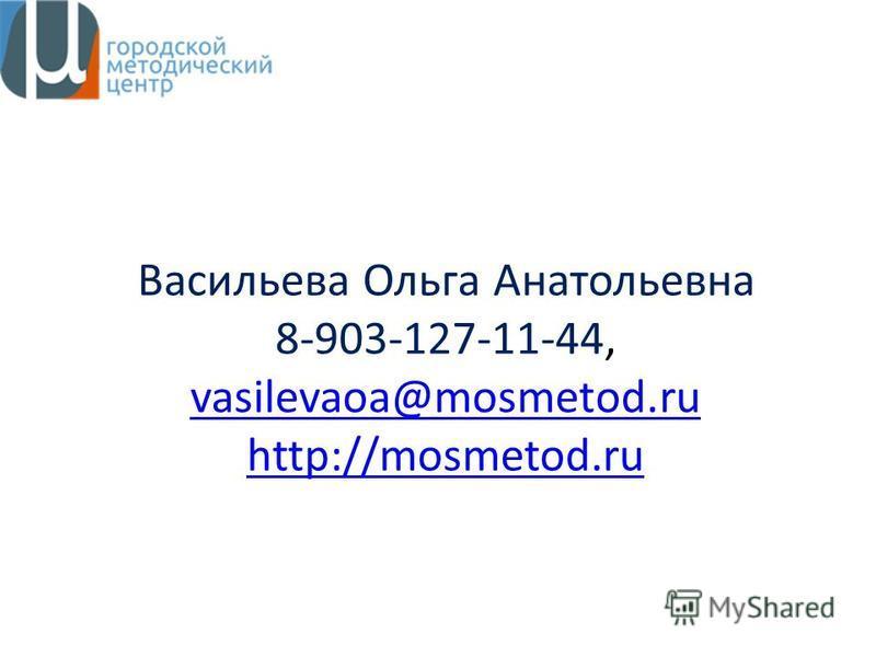 Васильева Ольга Анатольевна 8-903-127-11-44, vasilevaoa@mosmetod.ru http://mosmetod.ru vasilevaoa@mosmetod.ru http://mosmetod.ru