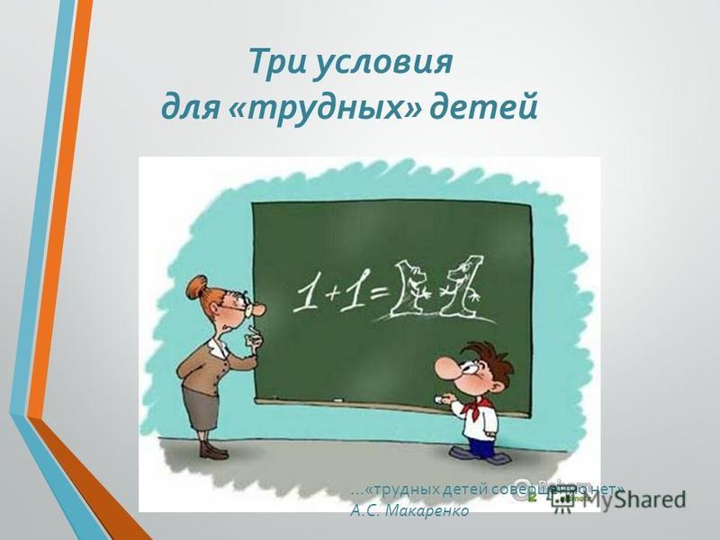 Три условия для «трудных» детей …«трудных детей совершенно нет» А.С. Макаренко