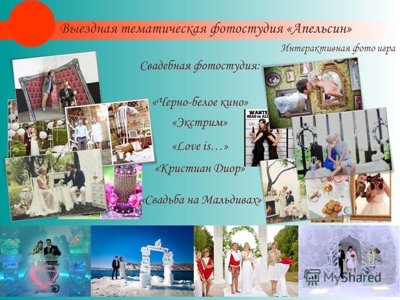 Свадебная фотостудия: «Черно-белое кино» «Экстрим» «Love is…» «Кристиан Диор» «Свадьба на Мальдивах» Интерактивная фото игра Выездная тематическая фотостудия «Апельсин»