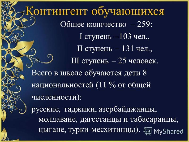 Контингент обучающихся Общее количество – 259: I ступень –103 чел., II ступень – 131 чел., III ступень – 25 человек. Всего в школе обучаются дети 8 национальностей (11 % от общей численности): русские, таджики, азербайджанцы, молдаване, дагестанцы и