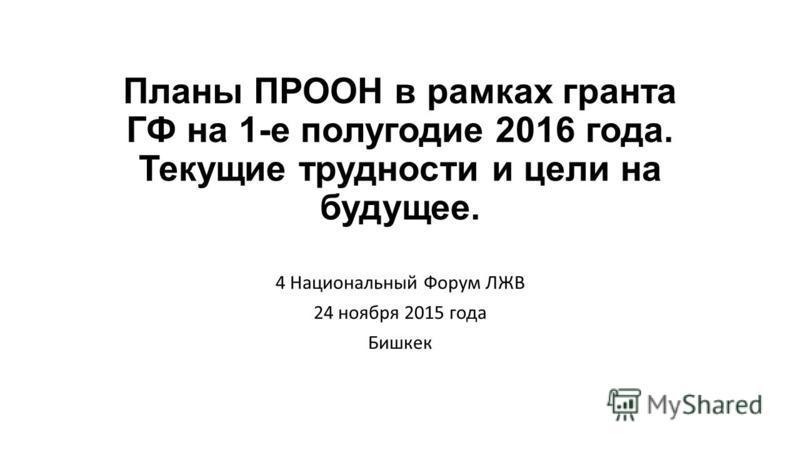Планы ПРООН в рамках гранта ГФ на 1-е полугодие 2016 года. Текущие трудности и цели на будущее. 4 Национальный Форум ЛЖВ 24 ноября 2015 года Бишкек