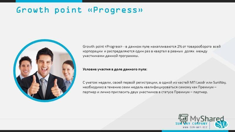 .. WWW.SUN-WAY.BIZ SUN WAY COMPANY Growth point «Progress» - в данном пуле накапливаются 2% от товарооборота всей корпорации и распределяются один раз в квартал в равных долях между участниками данной программы. Условие участия в доле данного пула: С