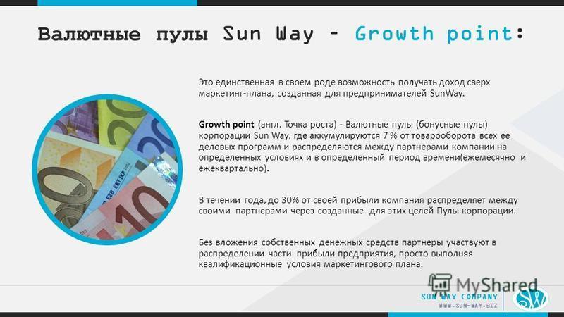 .. WWW.SUN-WAY.BIZ SUN WAY COMPANY Это единственная в своем роде возможность получать доход сверх маркетинг-плана, созданная для предпринимателей SunWay. Growth point (англ. Точка роста) - Валютные пулы (бонусные пулы) корпорации Sun Way, где аккумул
