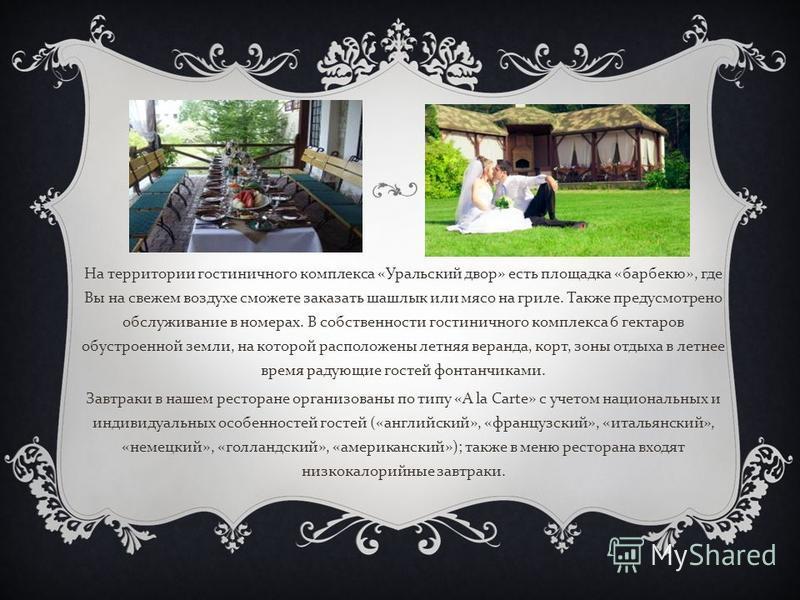 На территории гостиничного комплекса « Уральский двор » есть площадка « барбекю », где Вы на свежем воздухе сможете заказать шашлык или мясо на гриле. Также предусмотрено обслуживание в номерах. В собственности гостиничного комплекса 6 гектаров обуст