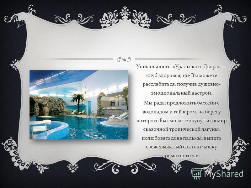Уникальность « Уральского Двора » клуб здоровья, где Вы можете расслабиться, получив душевно - эмоциональный настрой. Мы рады предложить бассейн с водопадом и гейзером, на берегу которого Вы сможете окунуться в мир сказочной тропической лагуны, полюб