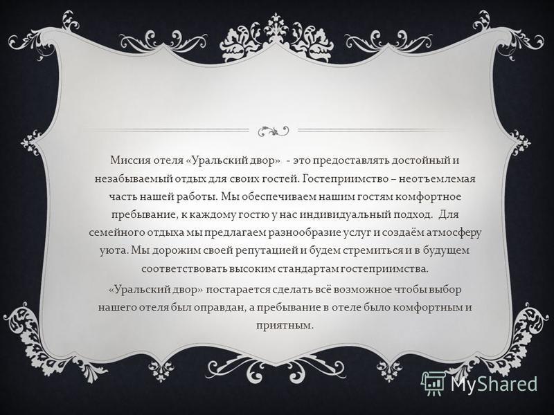 Миссия отеля « Уральский двор » - это предоставлять достойный и незабываемый отдых для своих гостей. Гостеприимство – неотъемлемая часть нашей работы. Мы обеспечиваем нашим гостям комфортное пребывание, к каждому гостю у нас индивидуальный подход. Дл