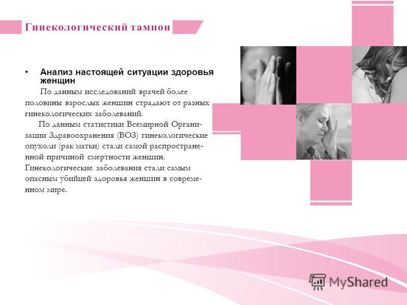 Анализ настоящей ситуации здоровья женщин По данным исследований врачей более половины взрослых женщин страдают от разных гинекологических заболеваний. По данным статистики Всемирной Органи- зации Здравоохранения (ВОЗ) гинекологические опухоли (рак м