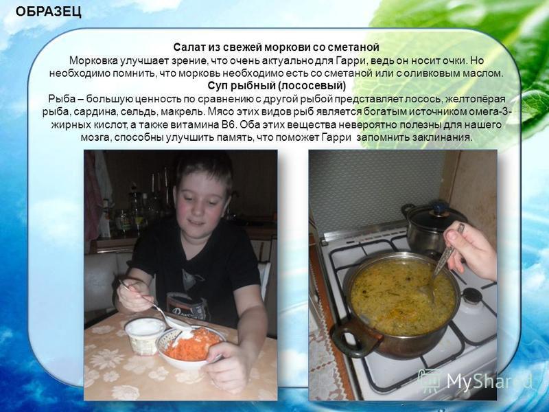 ОБРАЗЕЦ Салат из свежей моркови со сметаной Морковка улучшает зрение, что очень актуально для Гарри, ведь он носит очки. Но необходимо помнить, что морковь необходимо есть со сметаной или с оливковым маслом. Суп рыбный (лососевый) Рыба – большую ценн