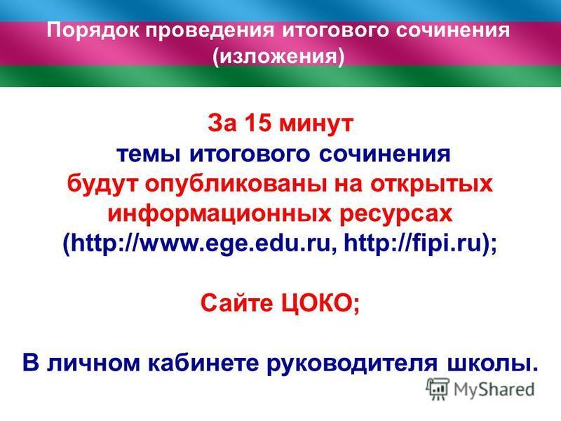 За 15 минут темы итогового сочинения будут опубликованы на открытых информационных ресурсах (http://www.ege.edu.ru, http://fipi.ru); Сайте ЦОКО; В личном кабинете руководителя школы. Порядок проведения итогового сочинения (изложения)