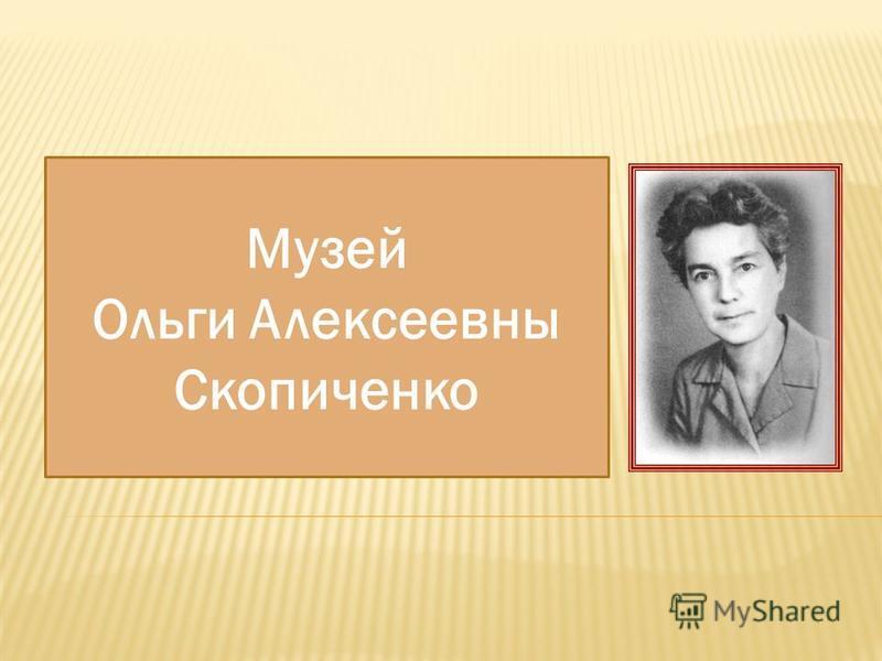 Музей Ольги Алексеевны Скопиченко