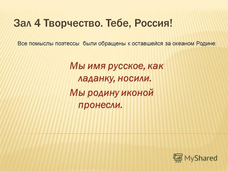 Зал 4 Творчество. Тебе, Россия! Мы имя русское, как ладанку, носили. Мы родину иконой пронесли. Все помыслы поэтессы были обращены к оставшейся за океаном Родине:
